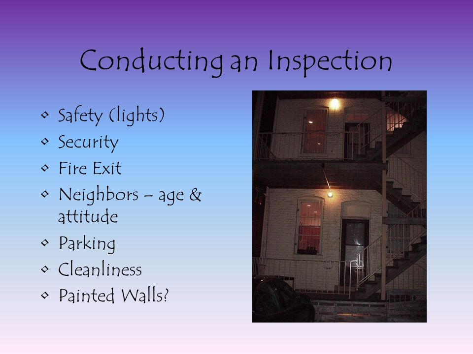 Conducting an Inspection Safety (lights) Security Fire Exit Neighbors – age & attitude Parking Cleanliness Painted Walls