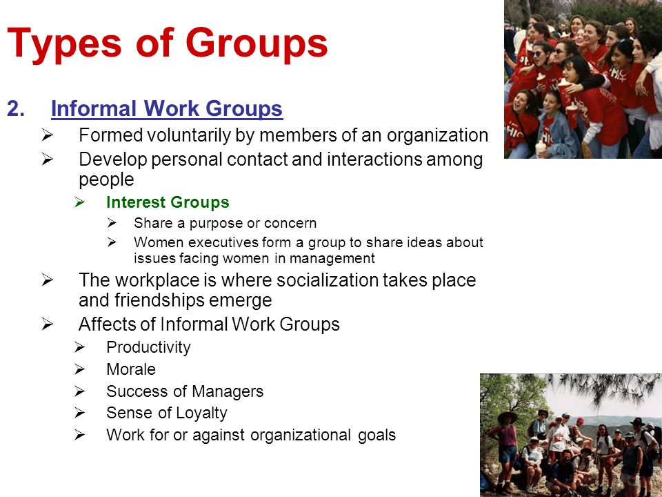 Types of Groups 2.Informal Work Groups Formed voluntarily by members of an organization Develop personal contact and interactions among people Interes