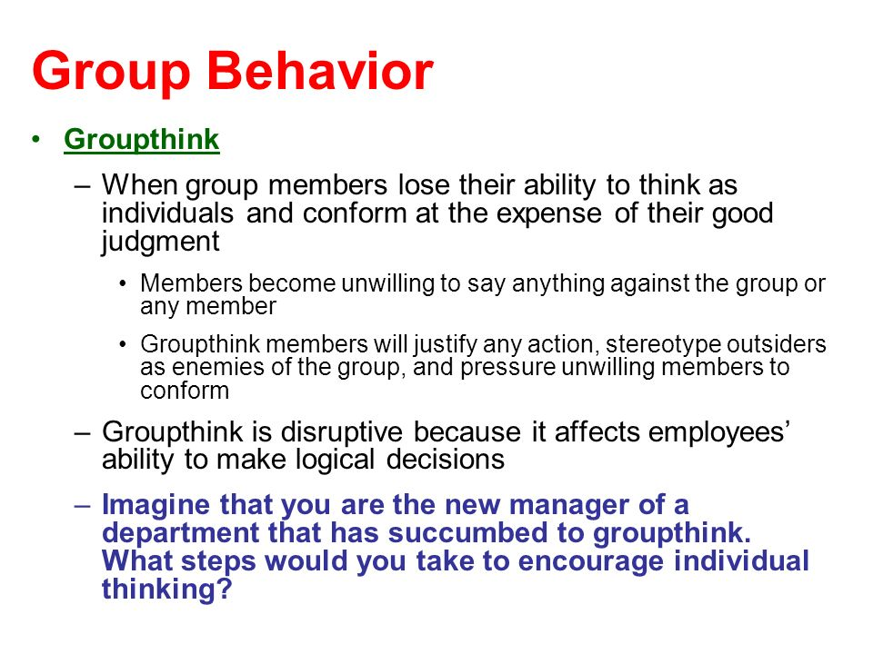 Group Behavior Groupthink –When group members lose their ability to think as individuals and conform at the expense of their good judgment Members bec