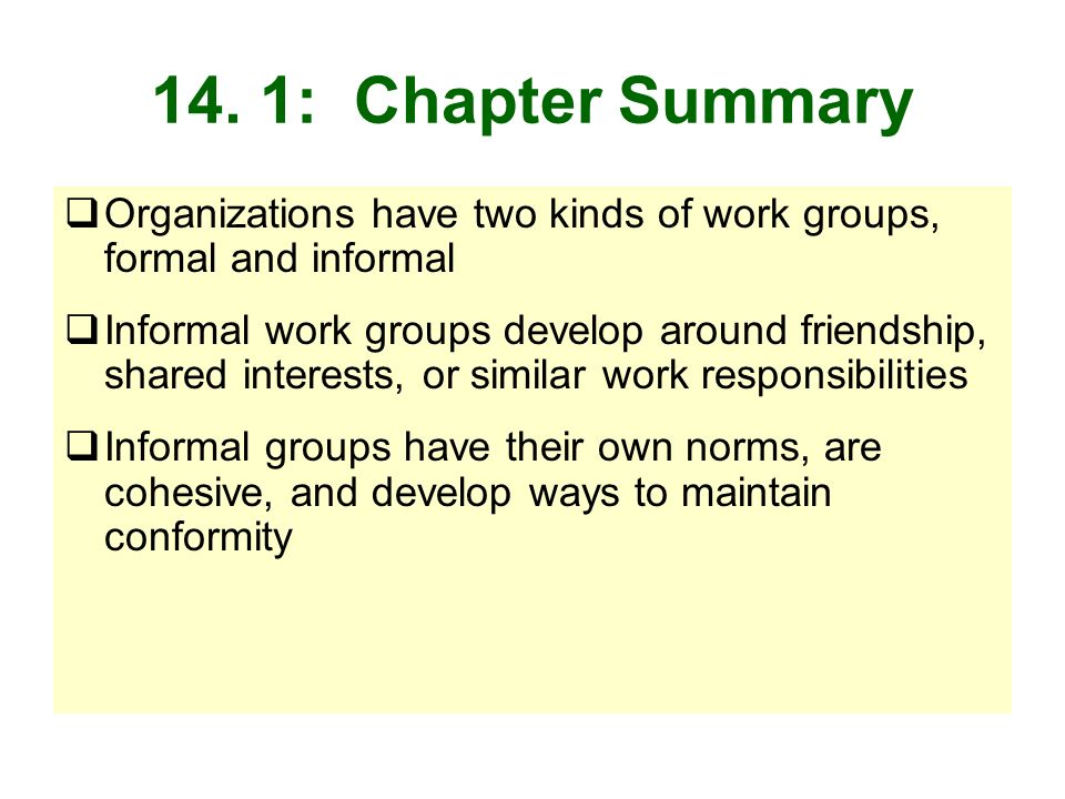 14. 1: Chapter Summary Organizations have two kinds of work groups, formal and informal Informal work groups develop around friendship, shared interes