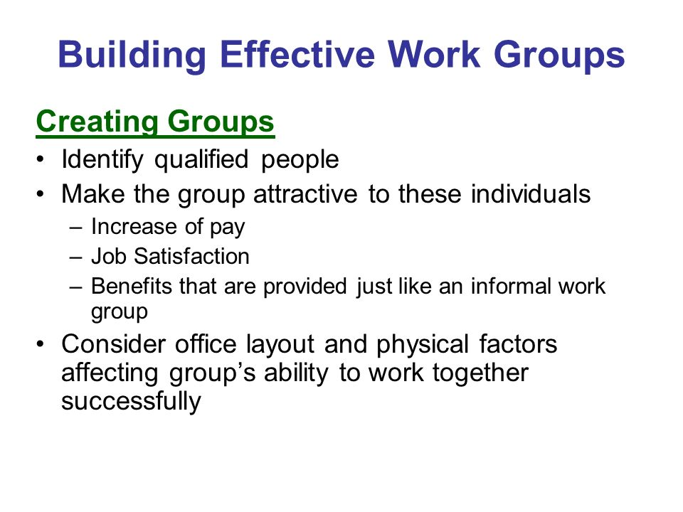 Building Effective Work Groups Creating Groups Identify qualified people Make the group attractive to these individuals –Increase of pay –Job Satisfac