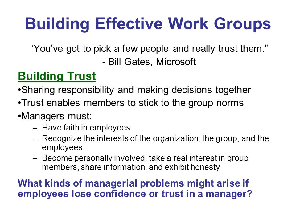 Building Effective Work Groups Youve got to pick a few people and really trust them. - Bill Gates, Microsoft Building Trust Sharing responsibility and