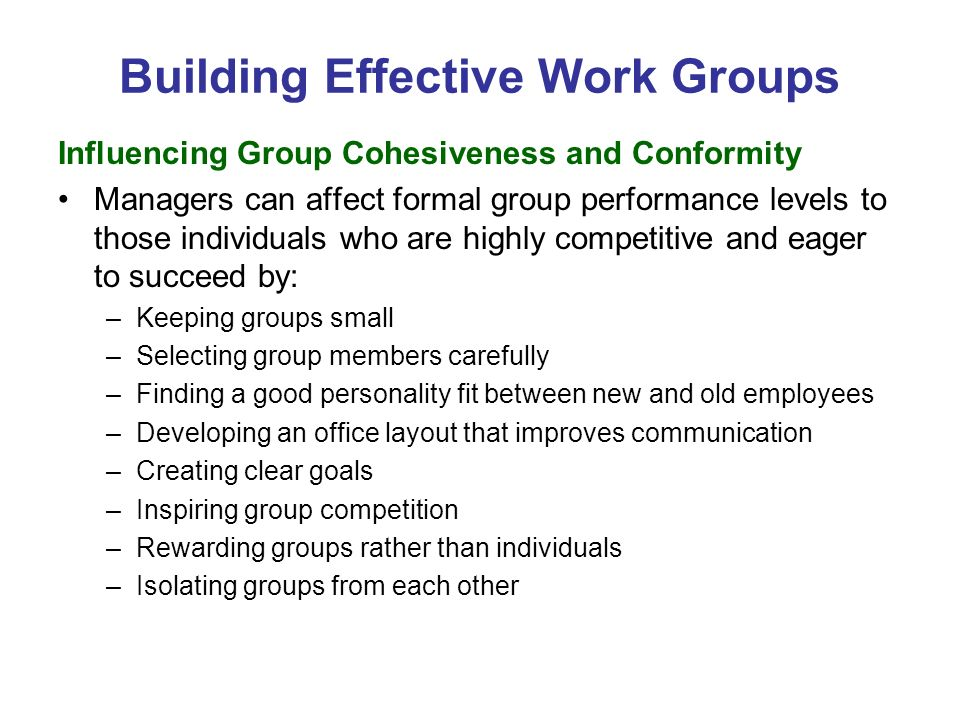 Building Effective Work Groups Influencing Group Cohesiveness and Conformity Managers can affect formal group performance levels to those individuals