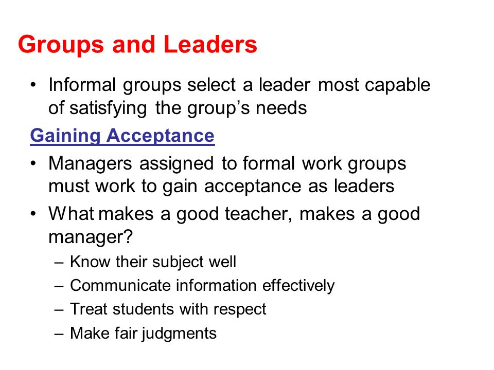Groups and Leaders Informal groups select a leader most capable of satisfying the groups needs Gaining Acceptance Managers assigned to formal work gro