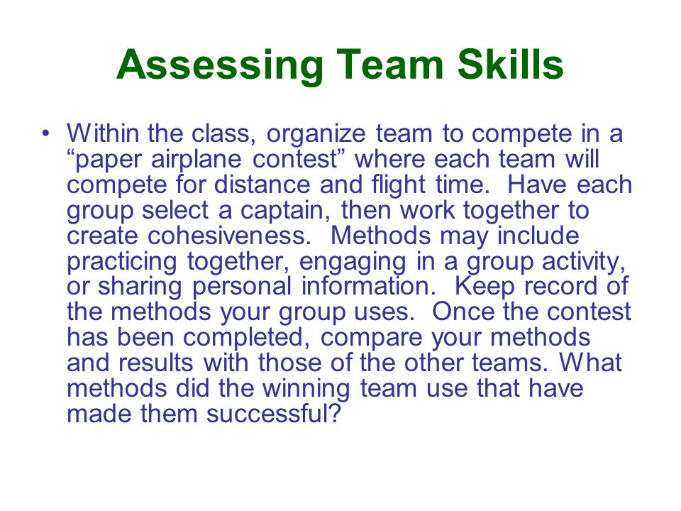Assessing Team Skills Within the class, organize team to compete in a paper airplane contest where each team will compete for distance and flight time