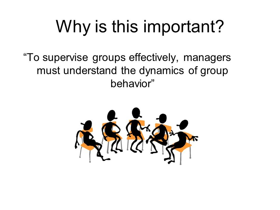 Why is this important? To supervise groups effectively, managers must understand the dynamics of group behavior