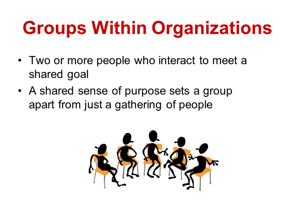 Groups Within Organizations Two or more people who interact to meet a shared goal A shared sense of purpose sets a group apart from just a gathering o