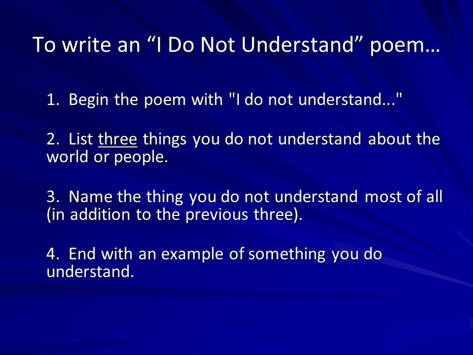 To write an I Do Not Understand poem… 1. Begin the poem with I do not understand