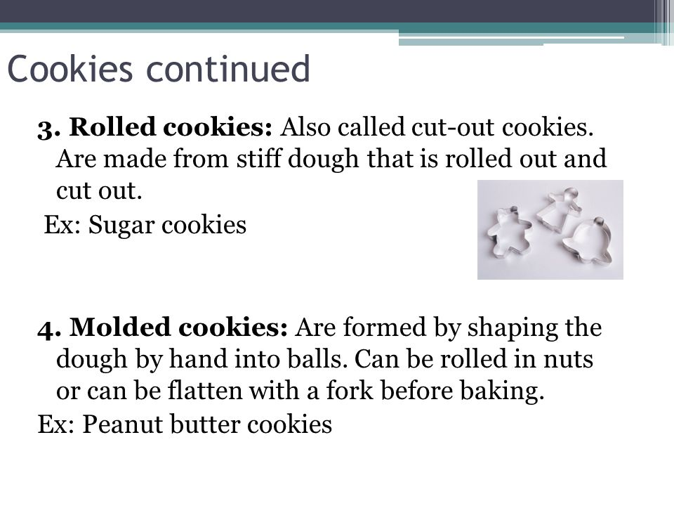 Cookies continued 3. Rolled cookies: Also called cut-out cookies. Are made from stiff dough that is rolled out and cut out. Ex: Sugar cookies 4. Molde