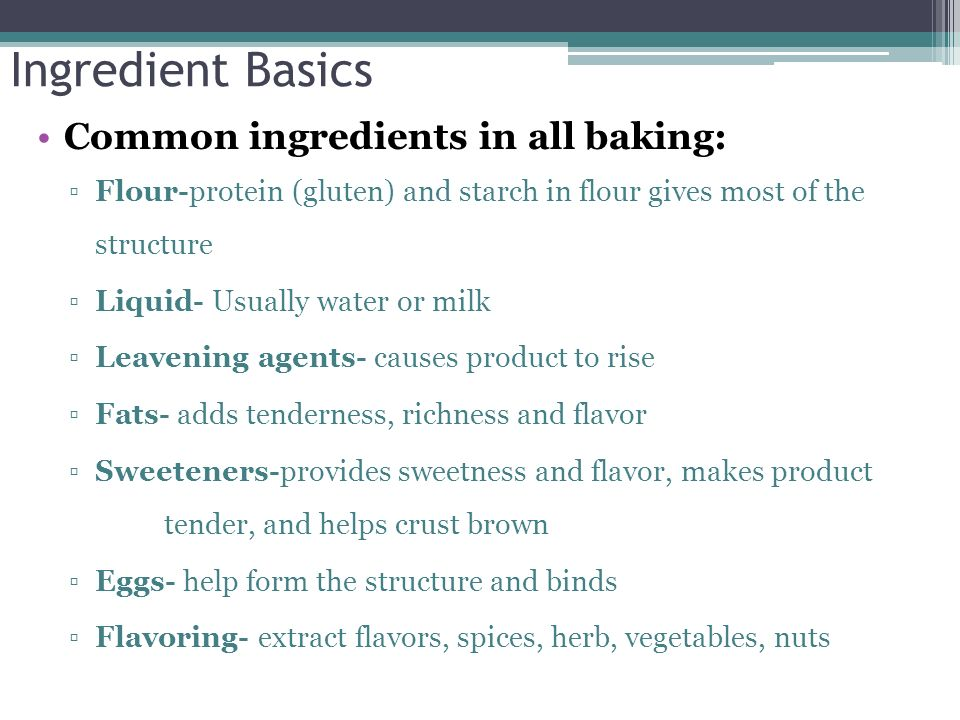 Ingredient Basics Common ingredients in all baking: Flour-protein (gluten) and starch in flour gives most of the structure Liquid- Usually water or mi