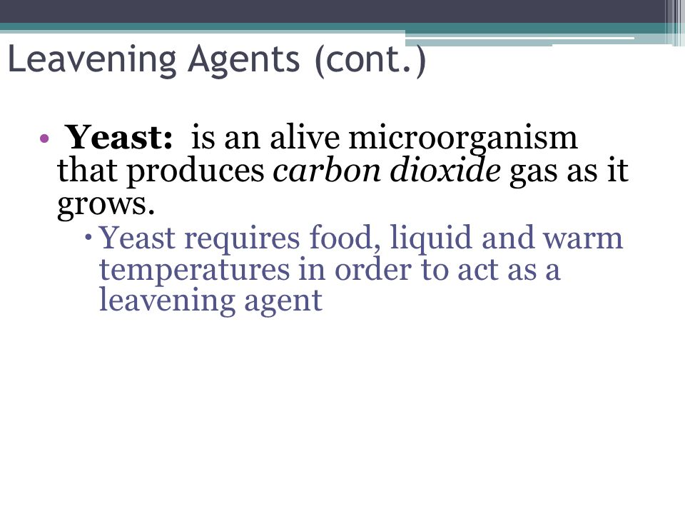 Leavening Agents (cont.) Yeast: is an alive microorganism that produces carbon dioxide gas as it grows. Yeast requires food, liquid and warm temperatu