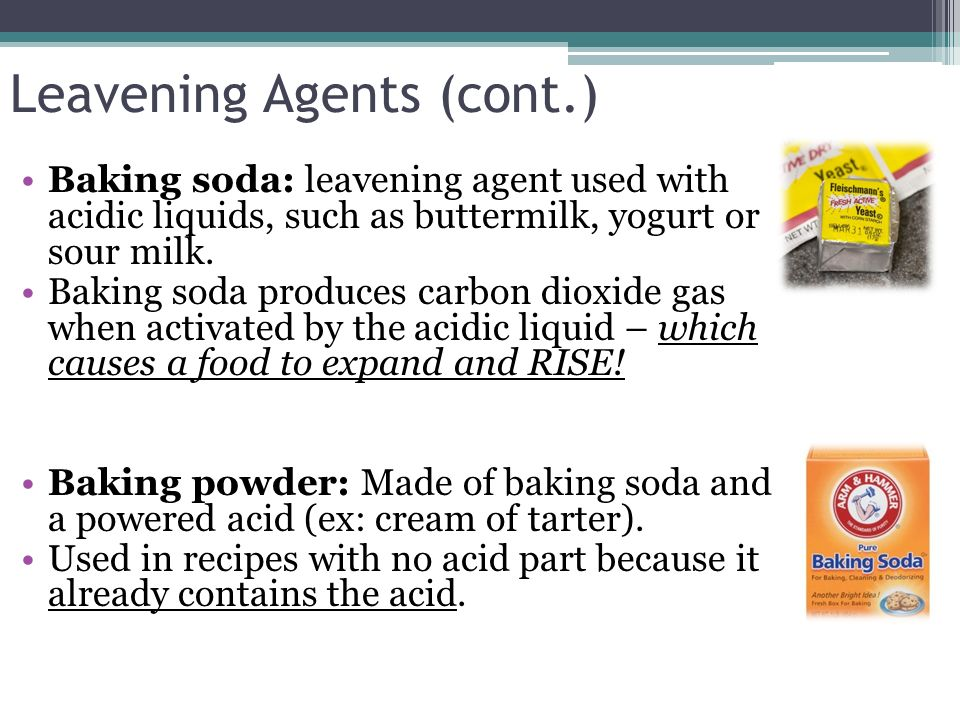 Leavening Agents (cont.) Baking soda: leavening agent used with acidic liquids, such as buttermilk, yogurt or sour milk. Baking soda produces carbon d