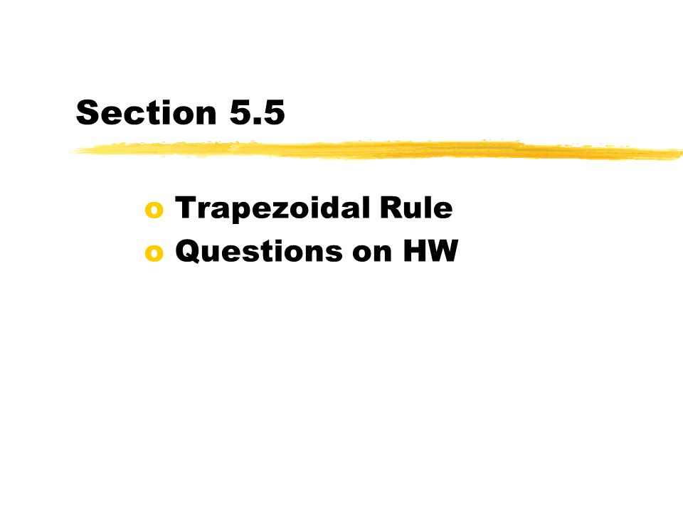 Section 5.5 o Trapezoidal Rule o Questions on HW