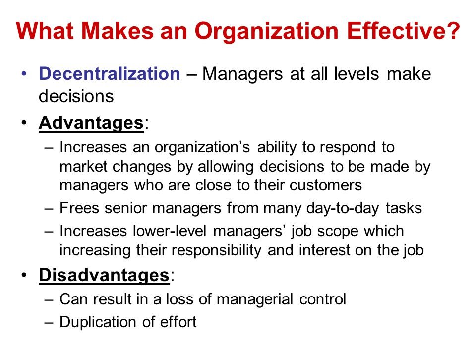 What Makes an Organization Effective? Decentralization – Managers at all levels make decisions Advantages: –Increases an organizations ability to resp