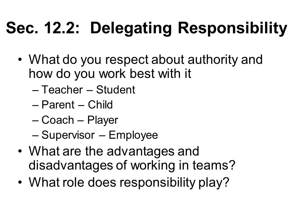 Sec. 12.2: Delegating Responsibility What do you respect about authority and how do you work best with it –Teacher – Student –Parent – Child –Coach –