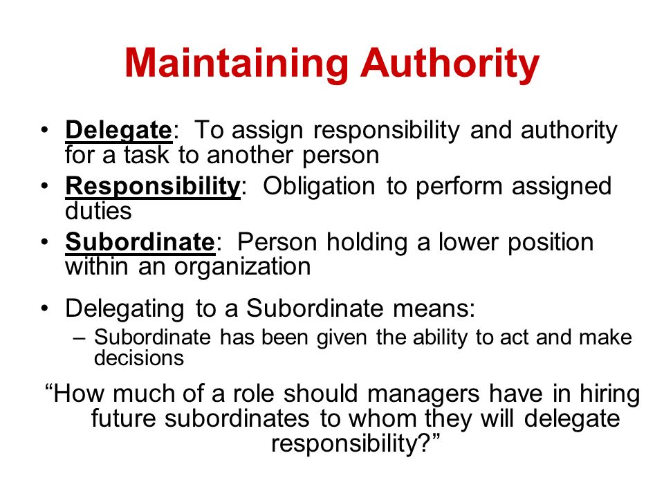 Maintaining Authority Delegate: To assign responsibility and authority for a task to another person Responsibility: Obligation to perform assigned dut
