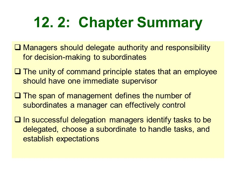 12. 2: Chapter Summary Managers should delegate authority and responsibility for decision-making to subordinates The unity of command principle states