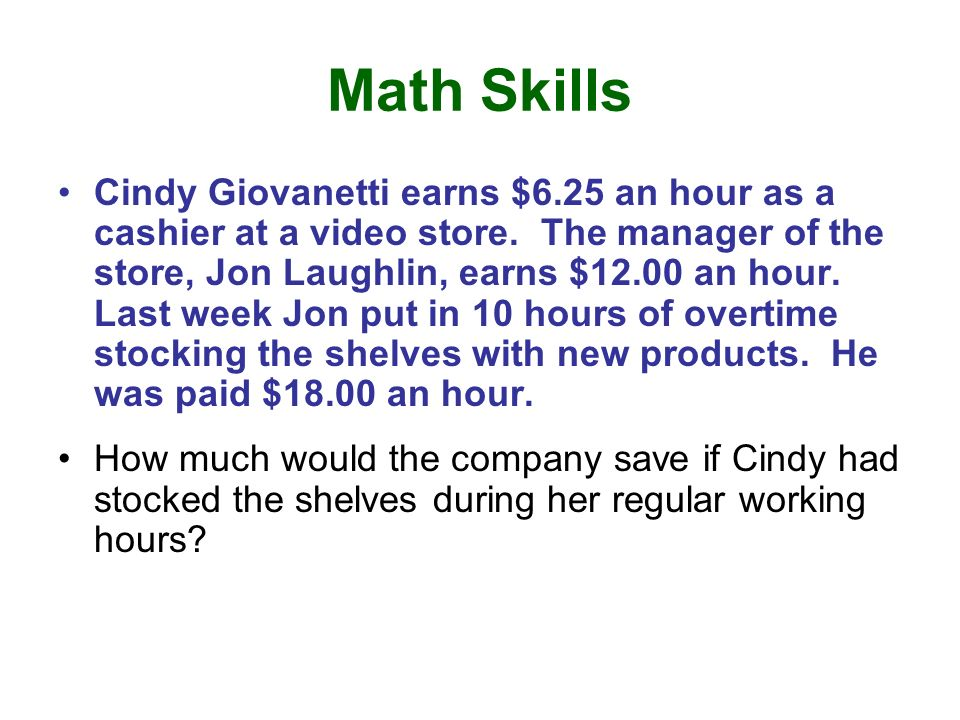 Math Skills Cindy Giovanetti earns $6.25 an hour as a cashier at a video store. The manager of the store, Jon Laughlin, earns $12.00 an hour. Last wee