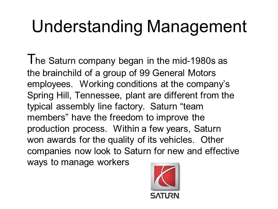 Understanding Management T he Saturn company began in the mid-1980s as the brainchild of a group of 99 General Motors employees. Working conditions at