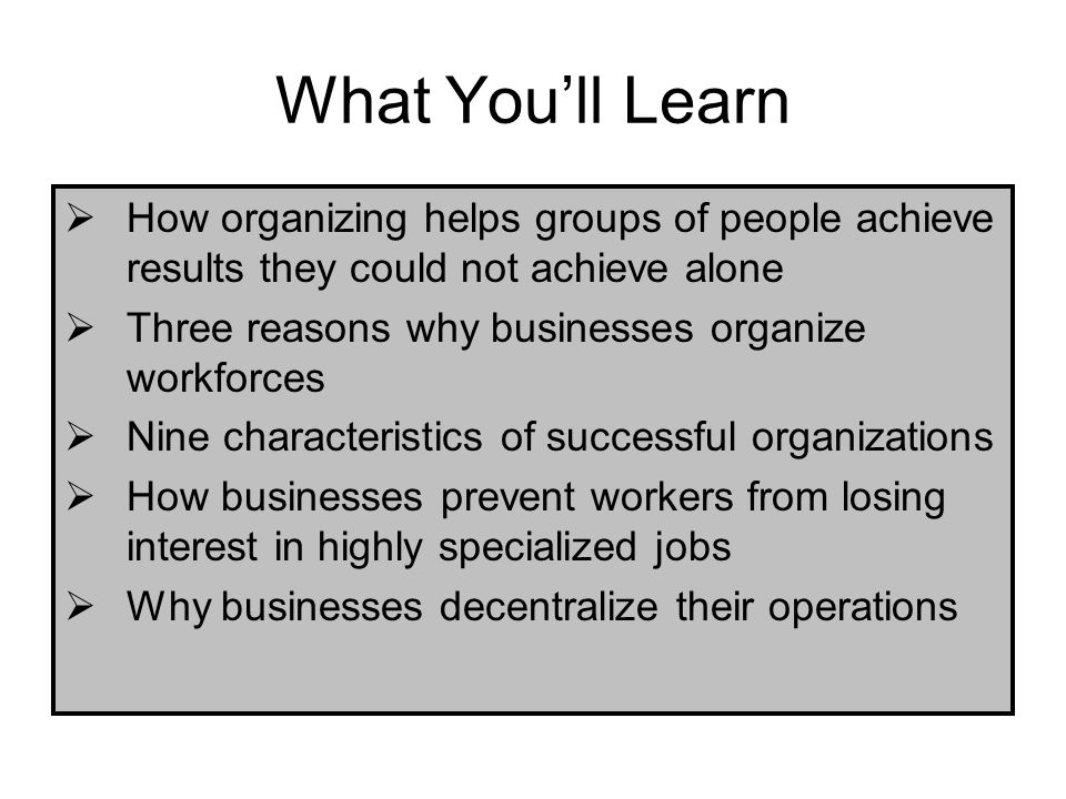 What Youll Learn How organizing helps groups of people achieve results they could not achieve alone Three reasons why businesses organize workforces N