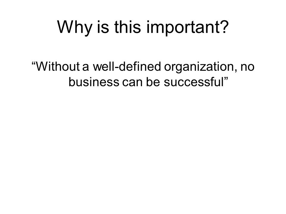 Why is this important? Without a well-defined organization, no business can be successful