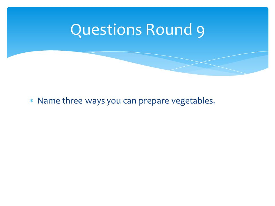 Name three ways you can prepare vegetables. Questions Round 9