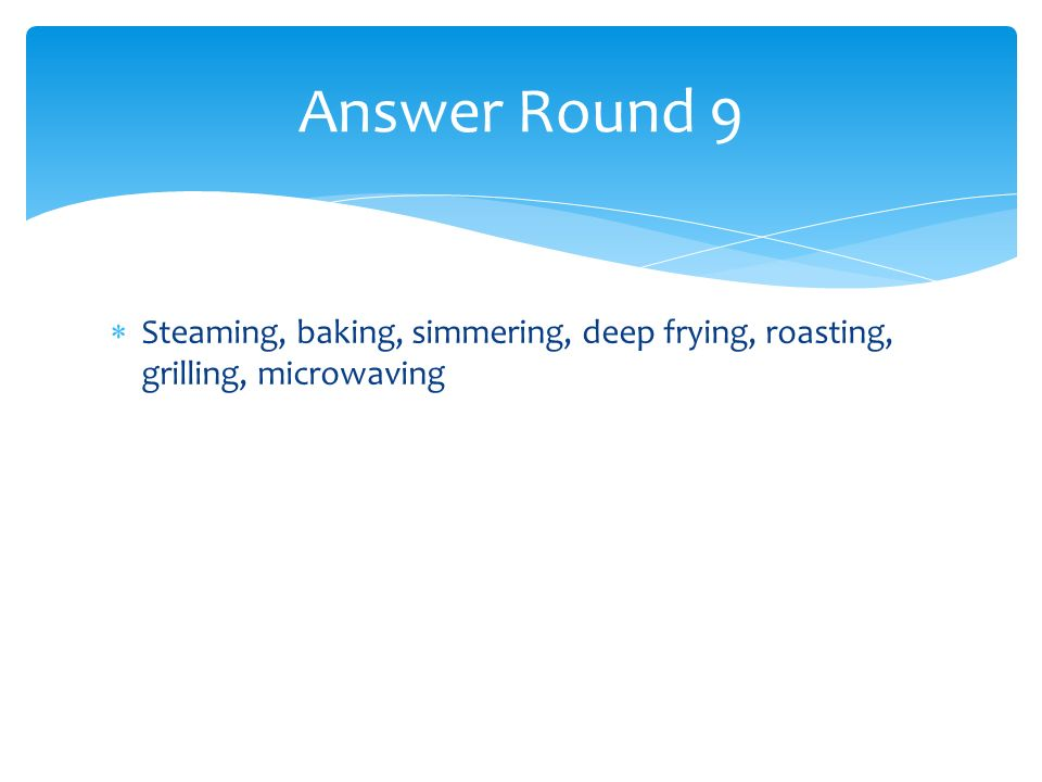 Steaming, baking, simmering, deep frying, roasting, grilling, microwaving Answer Round 9