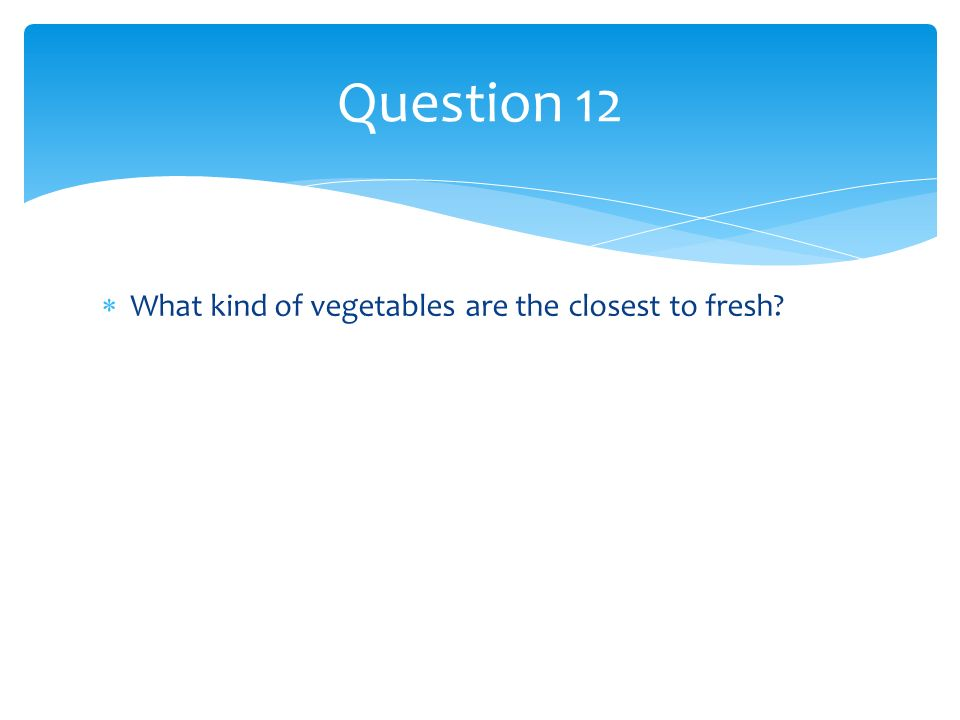 What kind of vegetables are the closest to fresh? Question 12