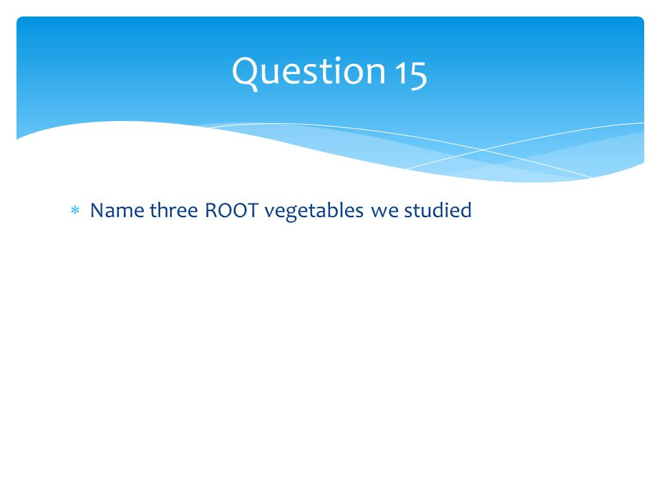Name three ROOT vegetables we studied Question 15