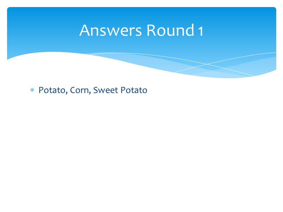 Answers Round 1 Potato, Corn, Sweet Potato
