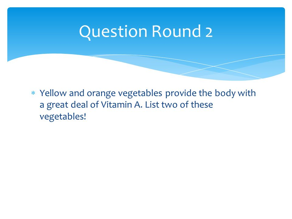 Yellow and orange vegetables provide the body with a great deal of Vitamin A. List two of these vegetables! Question Round 2