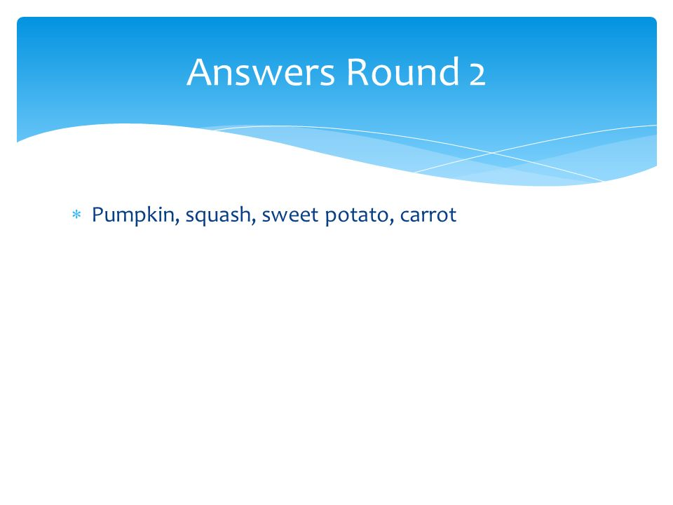 Pumpkin, squash, sweet potato, carrot Answers Round 2