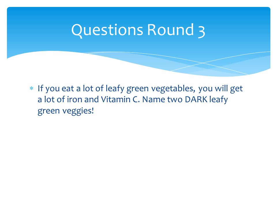 If you eat a lot of leafy green vegetables, you will get a lot of iron and Vitamin C. Name two DARK leafy green veggies! Questions Round 3