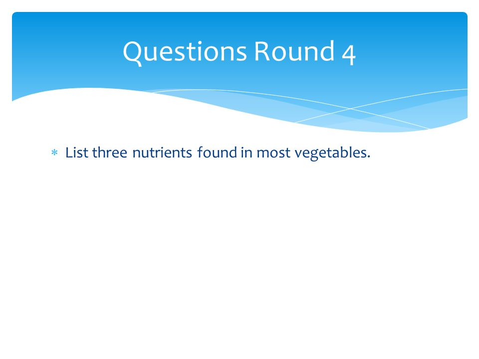 List three nutrients found in most vegetables. Questions Round 4