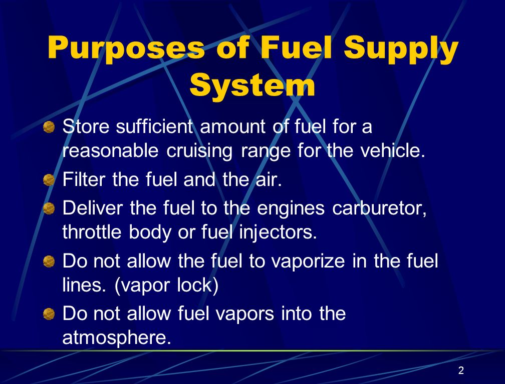2 Purposes of Fuel Supply System Store sufficient amount of fuel for a reasonable cruising range for the vehicle. Filter the fuel and the air. Deliver