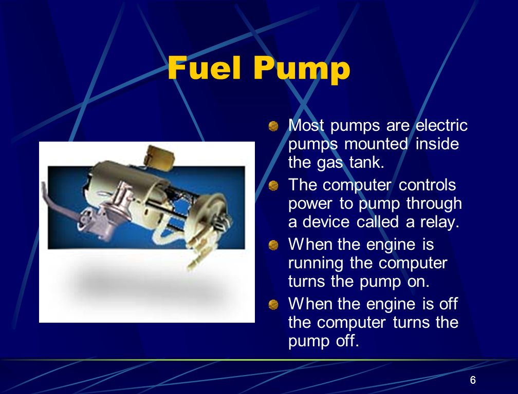 6 Fuel Pump Most pumps are electric pumps mounted inside the gas tank. The computer controls power to pump through a device called a relay. When the e