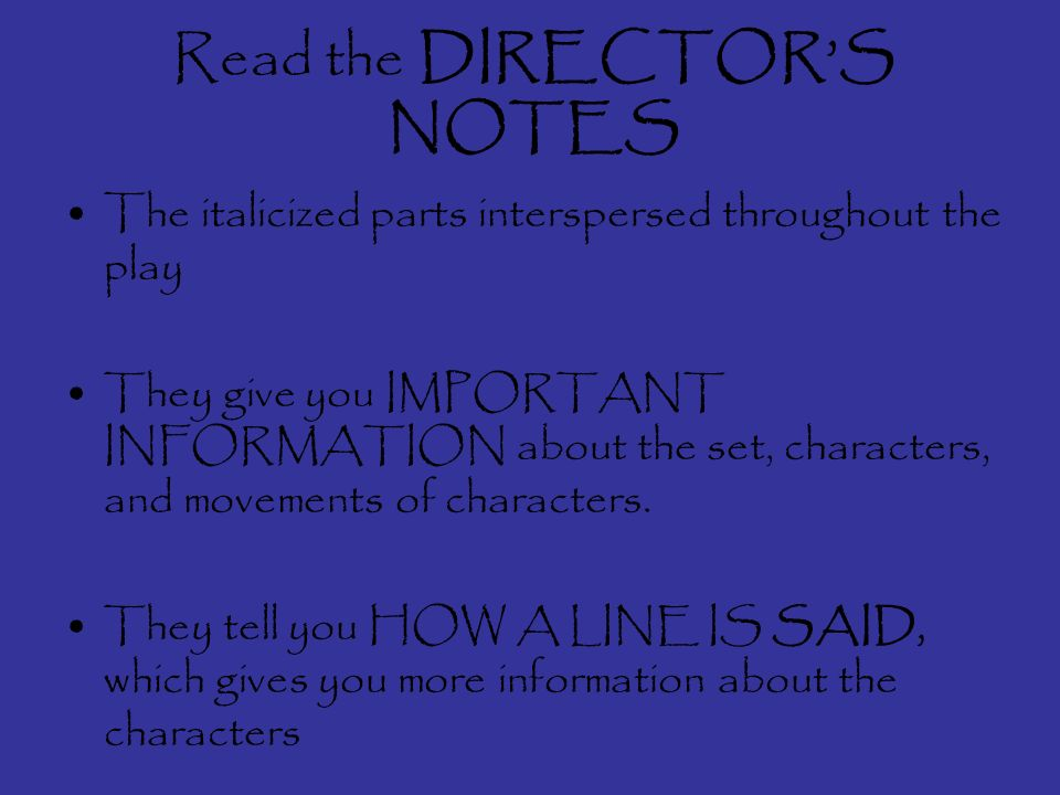 Read the DIRECTORS NOTES The italicized parts interspersed throughout the play They give you IMPORTANT INFORMATION about the set, characters, and movements of characters.