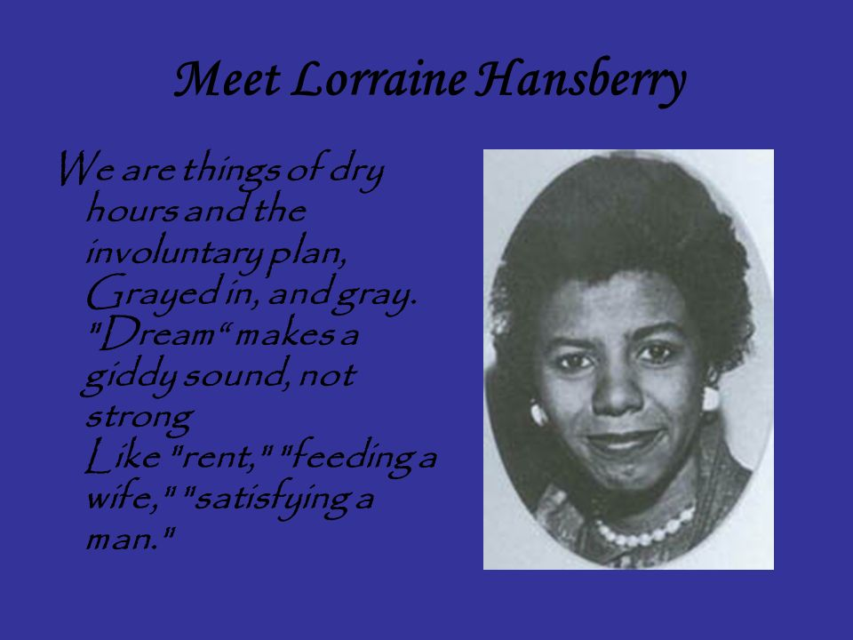 Meet Lorraine Hansberry We are things of dry hours and the involuntary plan, Grayed in, and gray.