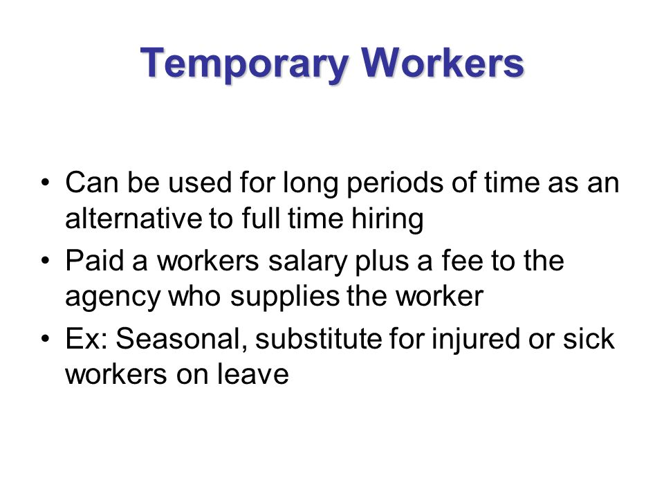 Temporary Workers Can be used for long periods of time as an alternative to full time hiring Paid a workers salary plus a fee to the agency who suppli