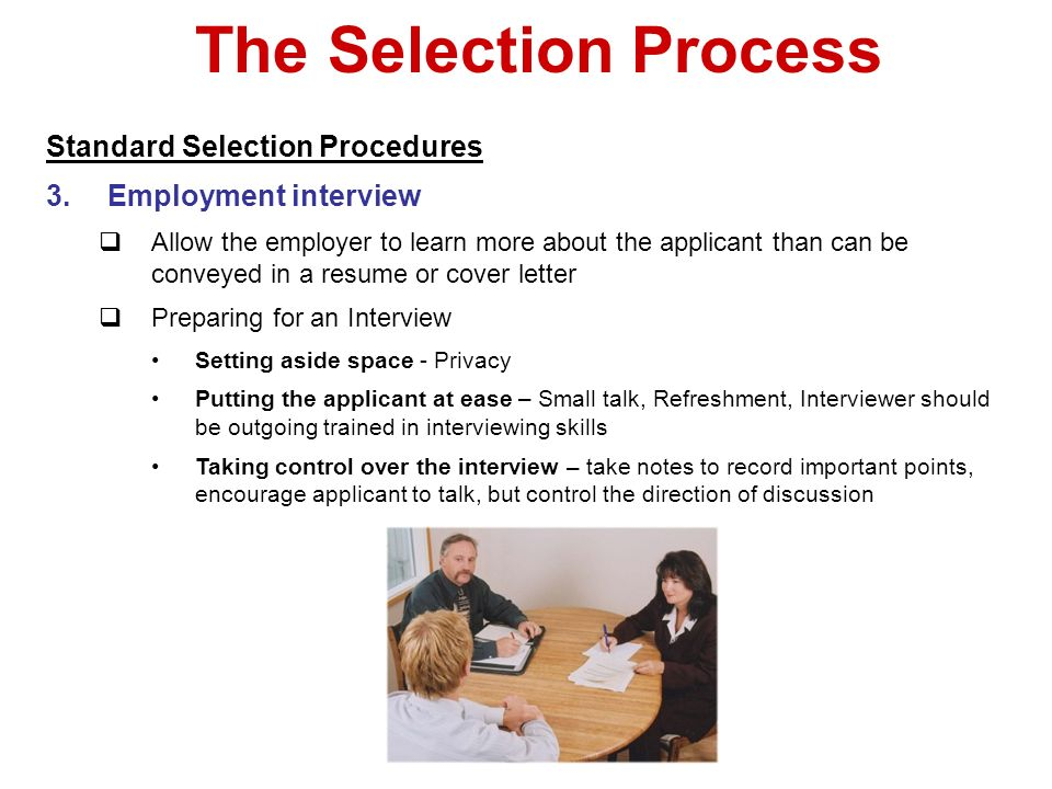 The Selection Process Standard Selection Procedures 3.Employment interview Allow the employer to learn more about the applicant than can be conveyed i