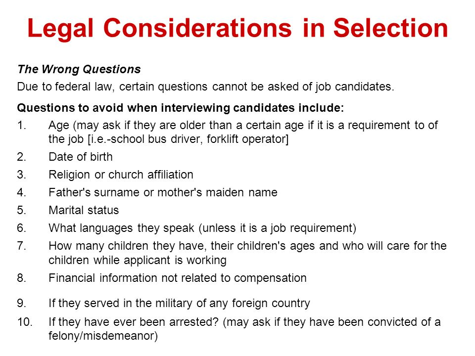 Legal Considerations in Selection The Wrong Questions Due to federal law, certain questions cannot be asked of job candidates. Questions to avoid when