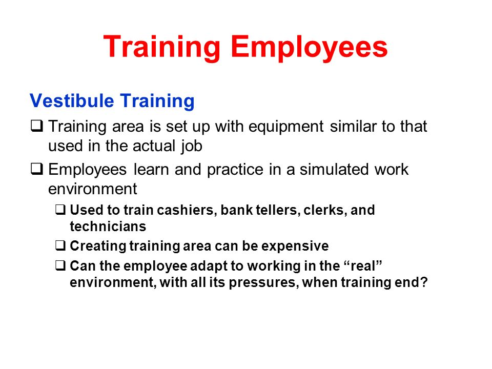 Training Employees Vestibule Training Training area is set up with equipment similar to that used in the actual job Employees learn and practice in a