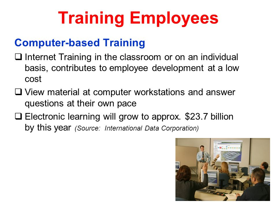Training Employees Computer-based Training Internet Training in the classroom or on an individual basis, contributes to employee development at a low