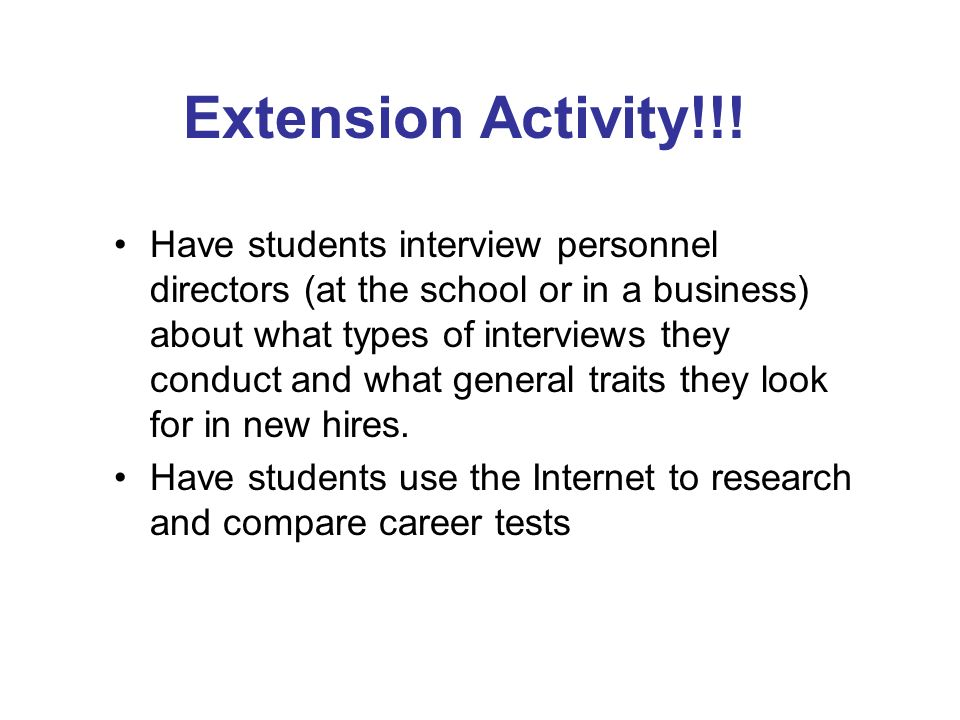 Extension Activity!!! Have students interview personnel directors (at the school or in a business) about what types of interviews they conduct and wha