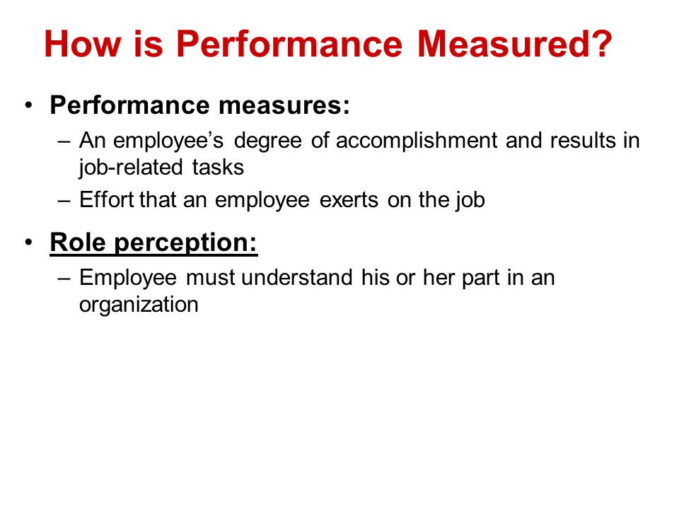 How is Performance Measured? Performance measures: –An employees degree of accomplishment and results in job-related tasks –Effort that an employee ex