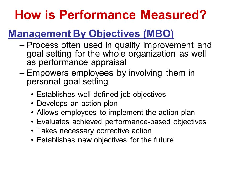 How is Performance Measured? Management By Objectives (MBO) –Process often used in quality improvement and goal setting for the whole organization as