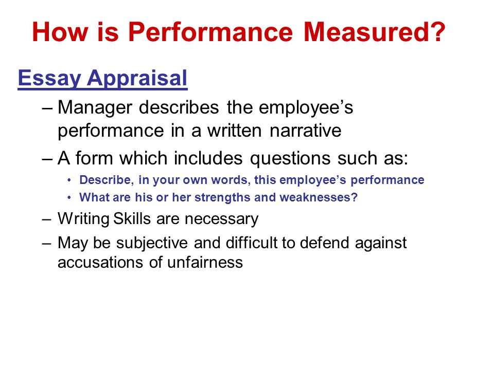 How is Performance Measured? Essay Appraisal –Manager describes the employees performance in a written narrative –A form which includes questions such