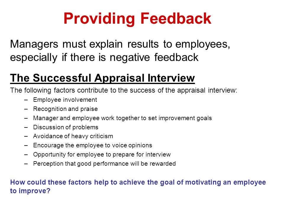Providing Feedback Managers must explain results to employees, especially if there is negative feedback The Successful Appraisal Interview The followi