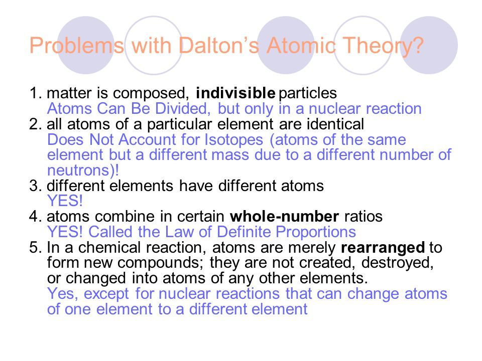 Problems with Daltons Atomic Theory? 1. matter is composed, indivisible particles Atoms Can Be Divided, but only in a nuclear reaction 2. all atoms of