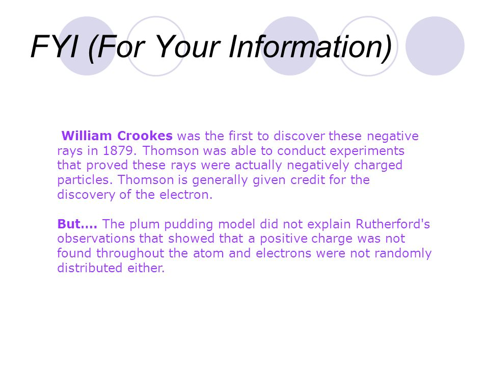FYI (For Your Information) William Crookes was the first to discover these negative rays in 1879. Thomson was able to conduct experiments that proved